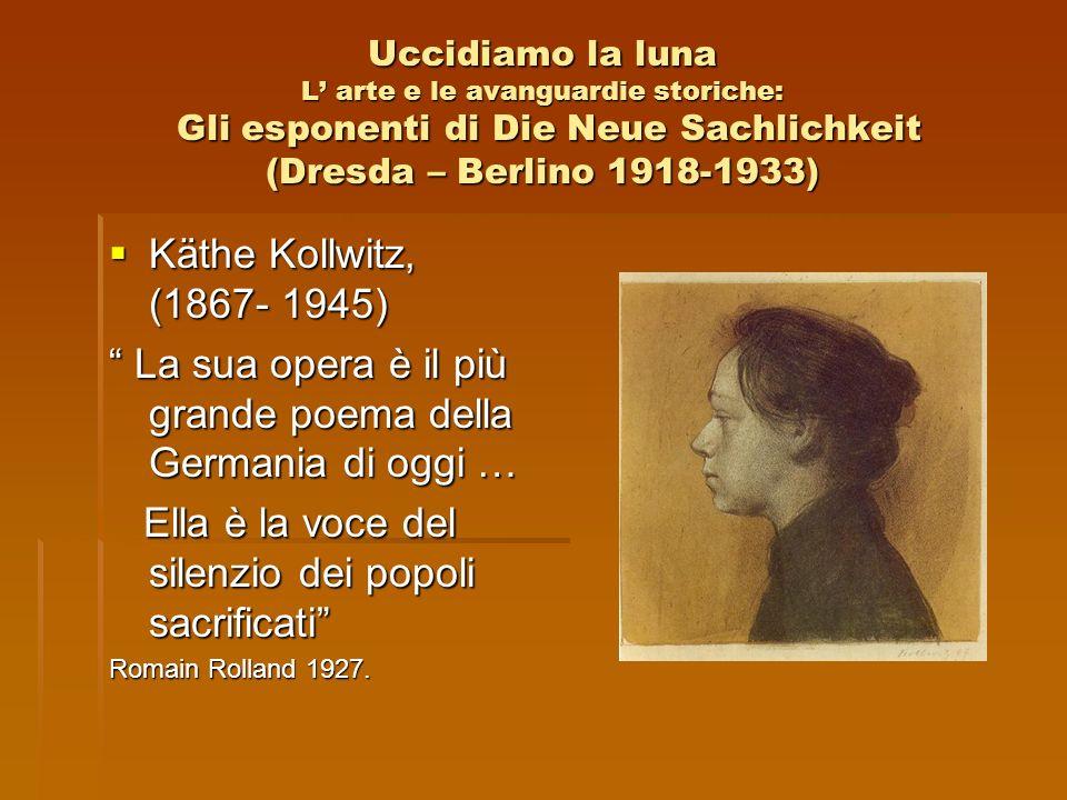 Uccidiamo la luna L arte e le avanguardie storiche: Gli esponenti di Die Neue Sachlichkeit (Dresda – Berlino 1918-1933) Käthe Kollwitz, (1867- 1945) K