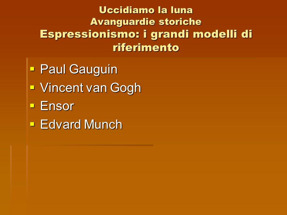 Uccidiamo la luna Avanguardie storiche Espressionismo: i grandi modelli di riferimento Paul Gauguin Paul Gauguin Vincent van Gogh Vincent van Gogh Ens