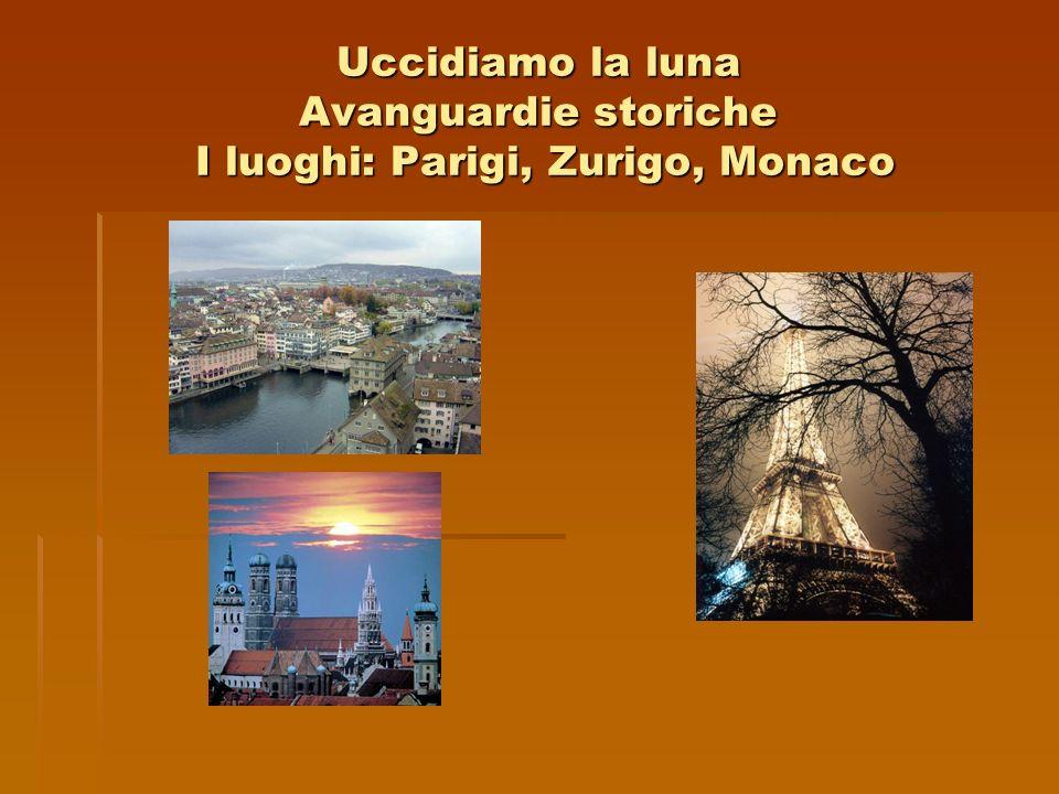 Uccidiamo la luna Avanguardie storiche I luoghi: Parigi, Zurigo, Monaco