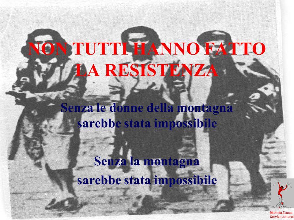 NON TUTTI HANNO FATTO LA RESISTENZA Senza le donne della montagna sarebbe stata impossibile Senza la montagna sarebbe stata impossibile Michela Zucca Servizi culturali