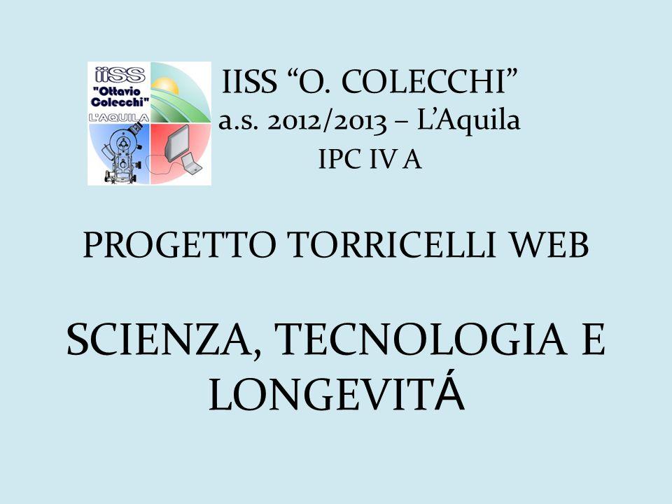 IISS O. COLECCHI a.s. 2012/2013 – LAquila IPC IV A PROGETTO TORRICELLI WEB SCIENZA, TECNOLOGIA E LONGEVIT Á