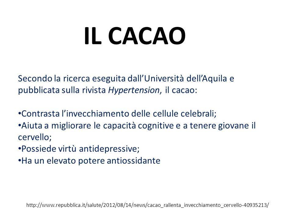 IL CACAO Secondo la ricerca eseguita dallUniversità dellAquila e pubblicata sulla rivista Hypertension, il cacao: Contrasta linvecchiamento delle cellule celebrali; Aiuta a migliorare le capacità cognitive e a tenere giovane il cervello; Possiede virtù antidepressive; Ha un elevato potere antiossidante http://www.repubblica.it/salute/2012/08/14/news/cacao_rallenta_invecchiamento_cervello-40935213/