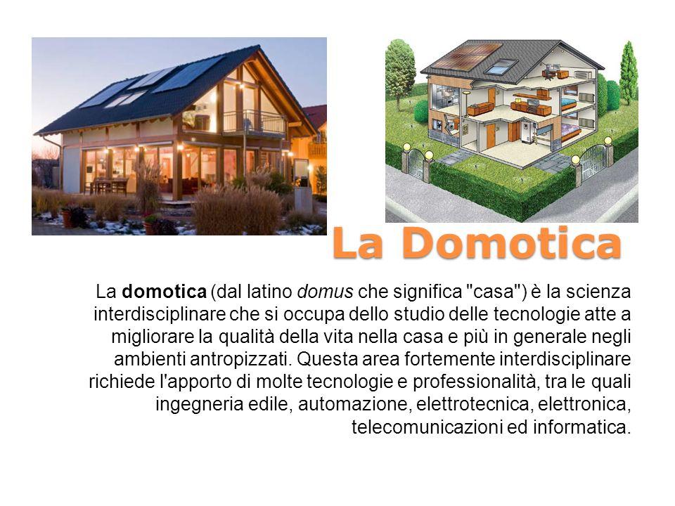 La Domotica La domotica (dal latino domus che significa casa ) è la scienza interdisciplinare che si occupa dello studio delle tecnologie atte a migliorare la qualità della vita nella casa e più in generale negli ambienti antropizzati.