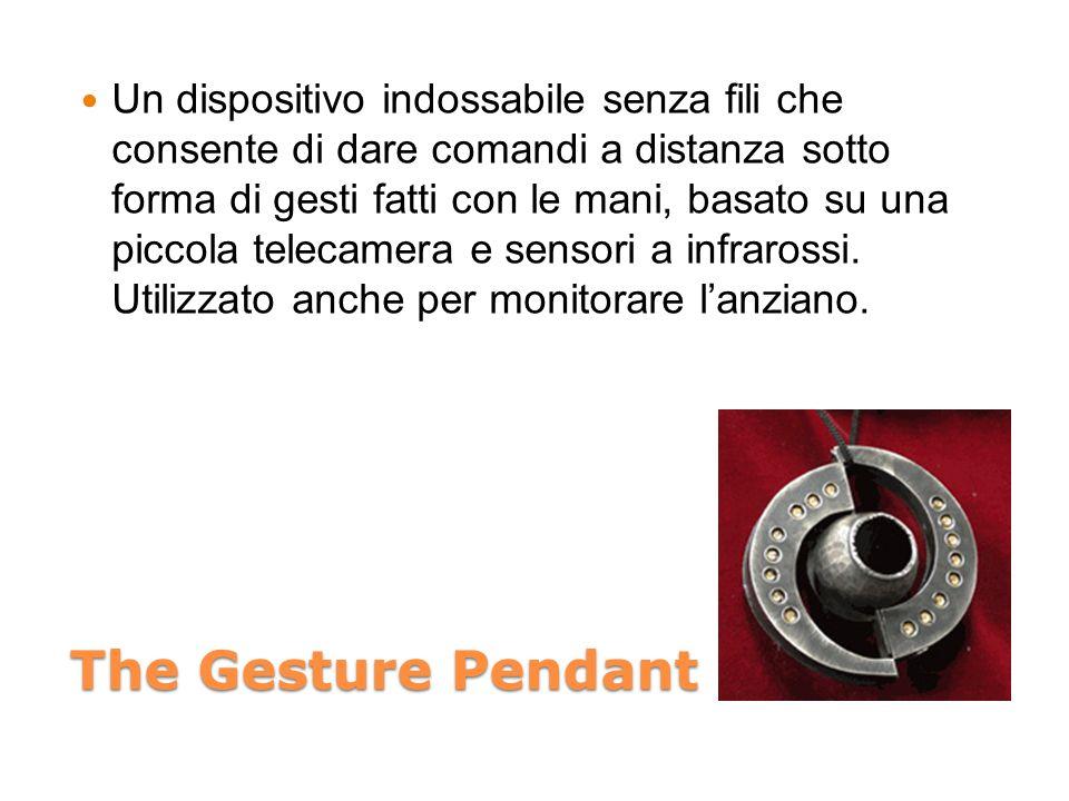 The Gesture Pendant Un dispositivo indossabile senza fili che consente di dare comandi a distanza sotto forma di gesti fatti con le mani, basato su una piccola telecamera e sensori a infrarossi.