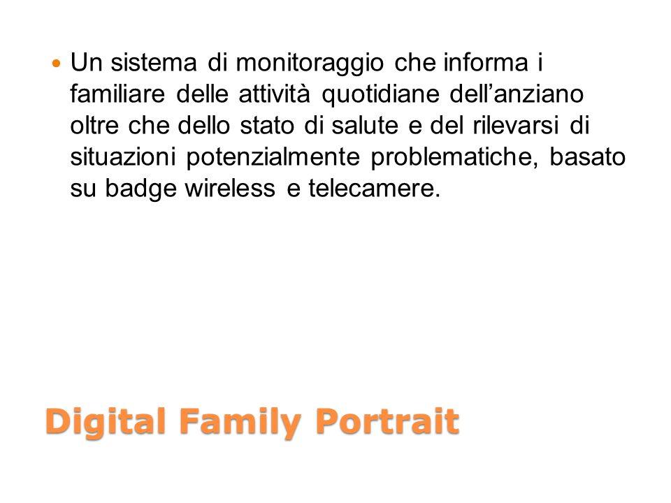 Digital Family Portrait Un sistema di monitoraggio che informa i familiare delle attività quotidiane dellanziano oltre che dello stato di salute e del rilevarsi di situazioni potenzialmente problematiche, basato su badge wireless e telecamere.