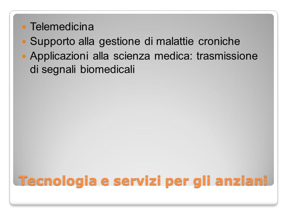 Tecnologia e servizi per gli anziani Telemedicina Supporto alla gestione di malattie croniche Applicazioni alla scienza medica: trasmissione di segnal