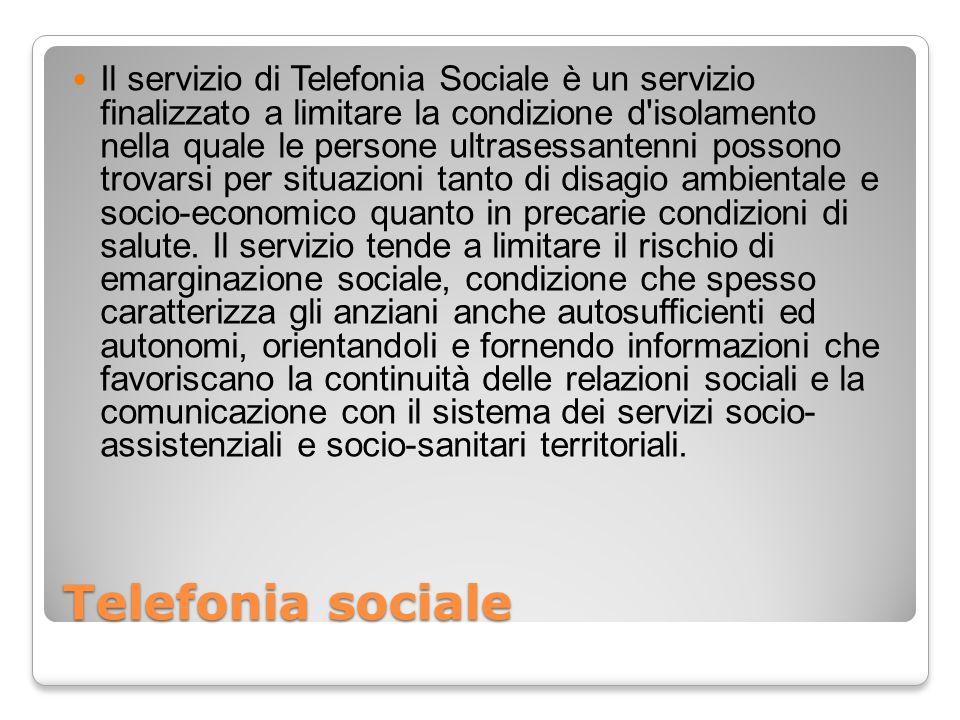 Telefonia sociale Il servizio di Telefonia Sociale è un servizio finalizzato a limitare la condizione d'isolamento nella quale le persone ultrasessant