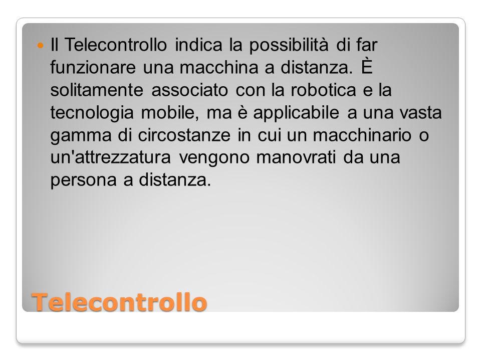 Telecontrollo Il Telecontrollo indica la possibilità di far funzionare una macchina a distanza. È solitamente associato con la robotica e la tecnologi