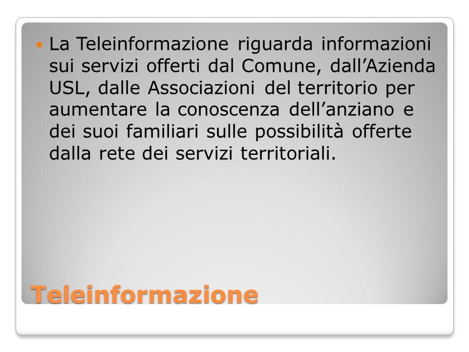 Teleinformazione La Teleinformazione riguarda informazioni sui servizi offerti dal Comune, dallAzienda USL, dalle Associazioni del territorio per aumentare la conoscenza dellanziano e dei suoi familiari sulle possibilità offerte dalla rete dei servizi territoriali.