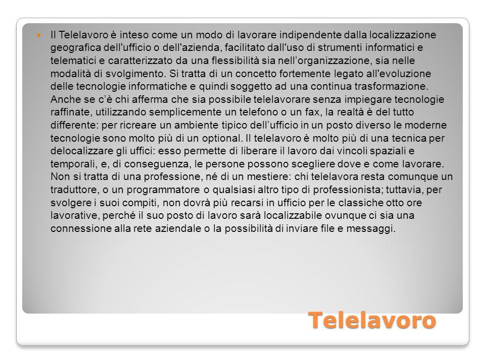 Telelavoro Il Telelavoro è inteso come un modo di lavorare indipendente dalla localizzazione geografica dell ufficio o dell azienda, facilitato dall uso di strumenti informatici e telematici e caratterizzato da una flessibilità sia nellorganizzazione, sia nelle modalità di svolgimento.