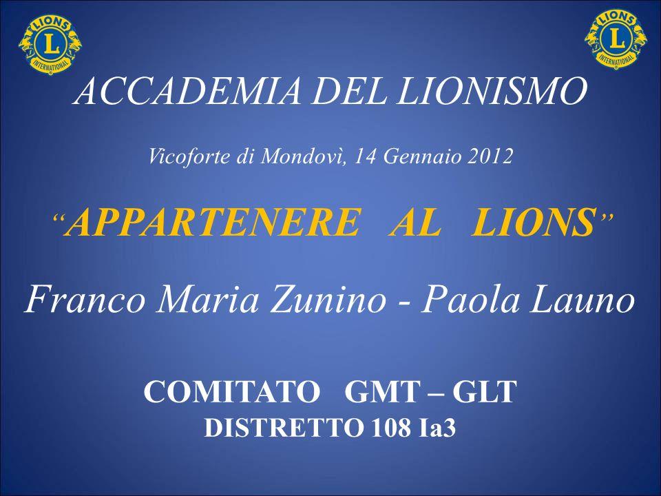 ACCADEMIA DEL LIONISMO Vicoforte di Mondovì, 14 Gennaio 2012 APPARTENERE AL LIONS COMITATO GMT – GLT DISTRETTO 108 Ia3 Franco Maria Zunino - Paola Lau