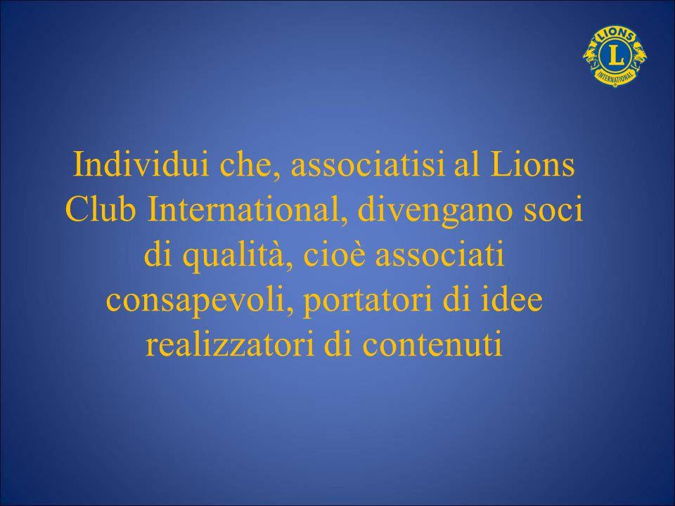 Individui che, associatisi al Lions Club International, divengano soci di qualità, cioè associati consapevoli, portatori di idee realizzatori di conte