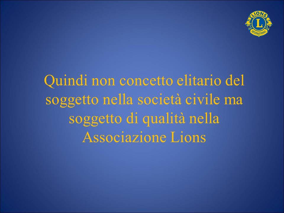 Quindi non concetto elitario del soggetto nella società civile ma soggetto di qualità nella Associazione Lions