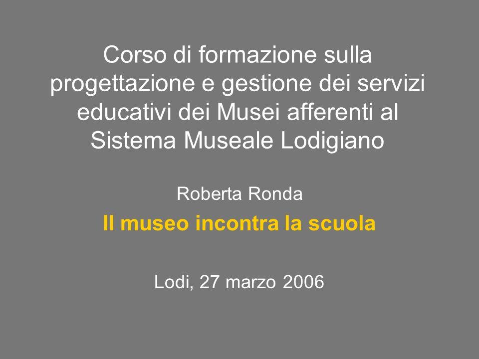 Corso di formazione sulla progettazione e gestione dei servizi educativi dei Musei afferenti al Sistema Museale Lodigiano Roberta Ronda Il museo incontra la scuola Lodi, 27 marzo 2006
