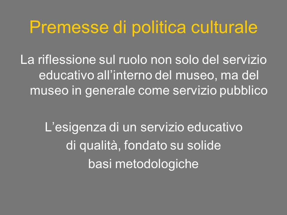 Premesse di politica culturale La riflessione sul ruolo non solo del servizio educativo allinterno del museo, ma del museo in generale come servizio pubblico Lesigenza di un servizio educativo di qualità, fondato su solide basi metodologiche