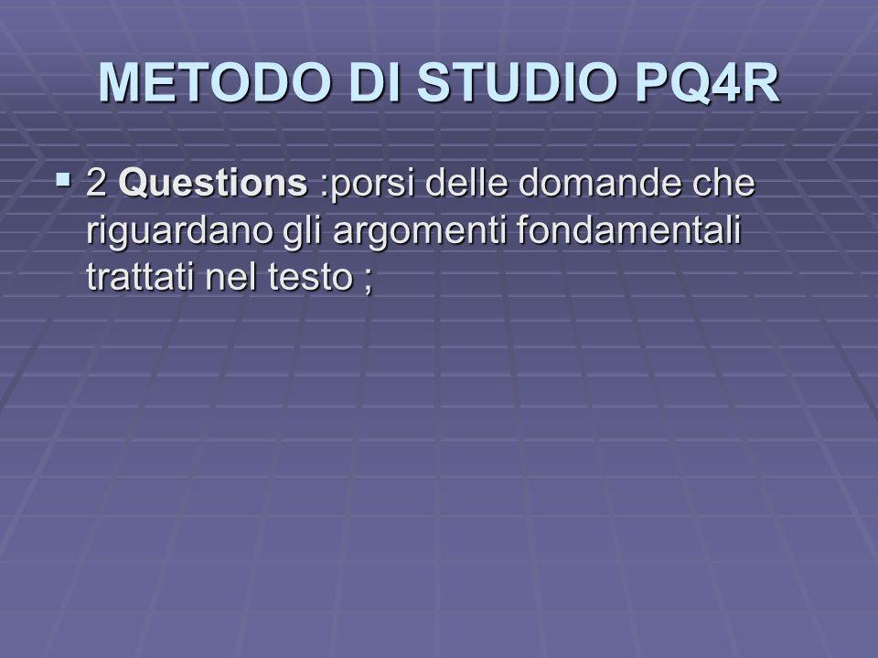METODO DI STUDIO PQ4R 2 Questions :porsi delle domande che riguardano gli argomenti fondamentali trattati nel testo ; 2 Questions :porsi delle domande
