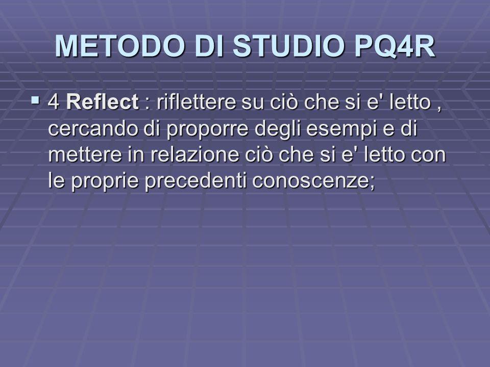 METODO DI STUDIO PQ4R 4 Reflect : riflettere su ciò che si e' letto, cercando di proporre degli esempi e di mettere in relazione ciò che si e' letto c