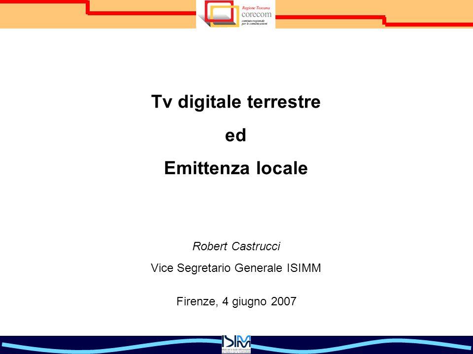 Tv digitale terrestre ed Emittenza locale Robert Castrucci Vice Segretario Generale ISIMM Firenze, 4 giugno 2007