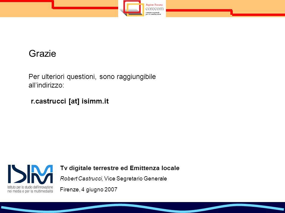 Tv digitale terrestre ed Emittenza locale Robert Castrucci, Vice Segretario Generale Firenze, 4 giugno 2007 Grazie r.castrucci [at] isimm.it Per ulteriori questioni, sono raggiungibile allindirizzo: