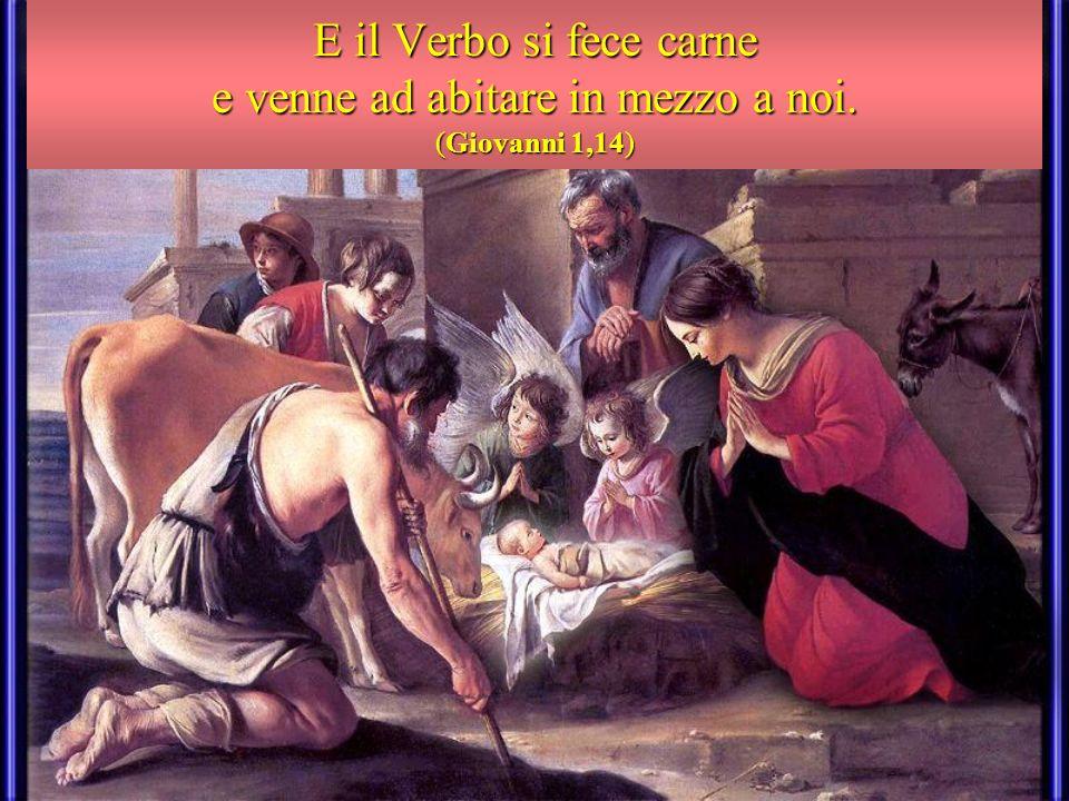 E il Verbo si fece carne e venne ad abitare in mezzo a noi. (Giovanni 1,14)