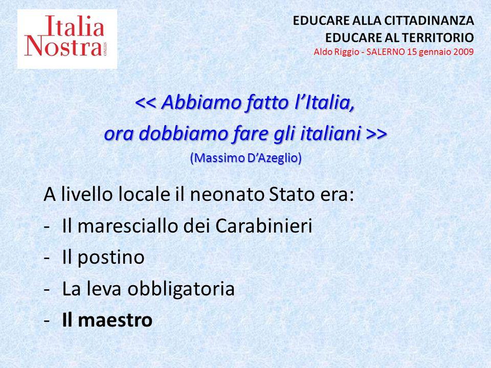 << Abbiamo fatto lItalia, ora dobbiamo fare gli italiani >> (Massimo DAzeglio) A livello locale il neonato Stato era: -Il maresciallo dei Carabinieri -Il postino -La leva obbligatoria -Il maestro