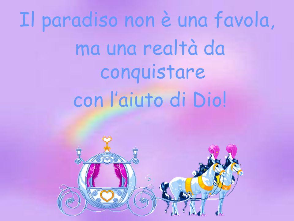 Il paradiso non è una favola, ma una realtà da conquistare con laiuto di Dio!