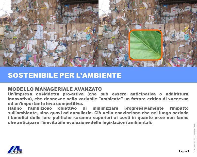 Pagina 10 © ALTECH SRL, March 2009 SOSTENIBILE PER LAMBIENTE MODELLO MANAGERIALE AVANZATO -introdurre tecnologie pulite, ossia tecnologie che rispetto alle altre prevalenti in un certo periodo, hanno un ridotto impatto sull ambiente; -attuare il più possibile il contenimento dei consumi di energia; -modificare il packaging (materiali usati per il confezionamento) per renderlo maggiormente eco-compatibile; -utilizzare imballaggi riutilizzabili; -sostituire i materiali con altri non tossici, più riciclabili/rinnovabili; -ricercare con attenzione nuove opportunità nel mercato delle materie prime seconde per la vendita di scarti, sfridi, parti di prodotti usati, non riutilizzabili internamente; -comunicare all esterno gli interventi ambientali effettuati ed i miglioramenti ottenuti.