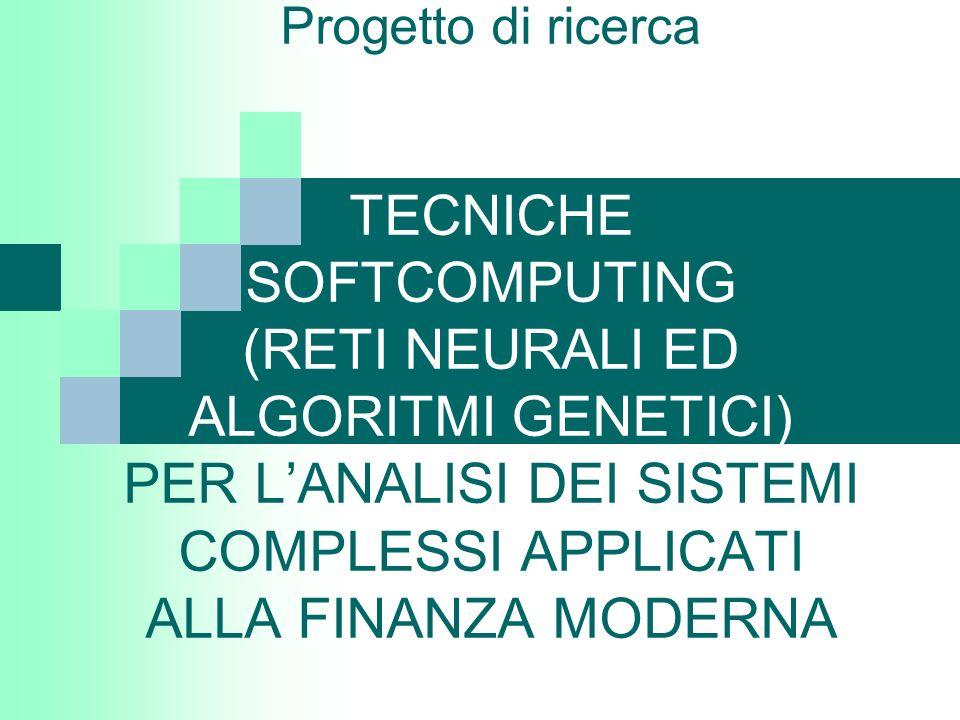 Progetto di ricerca TECNICHE SOFTCOMPUTING (RETI NEURALI ED ALGORITMI GENETICI) PER LANALISI DEI SISTEMI COMPLESSI APPLICATI ALLA FINANZA MODERNA