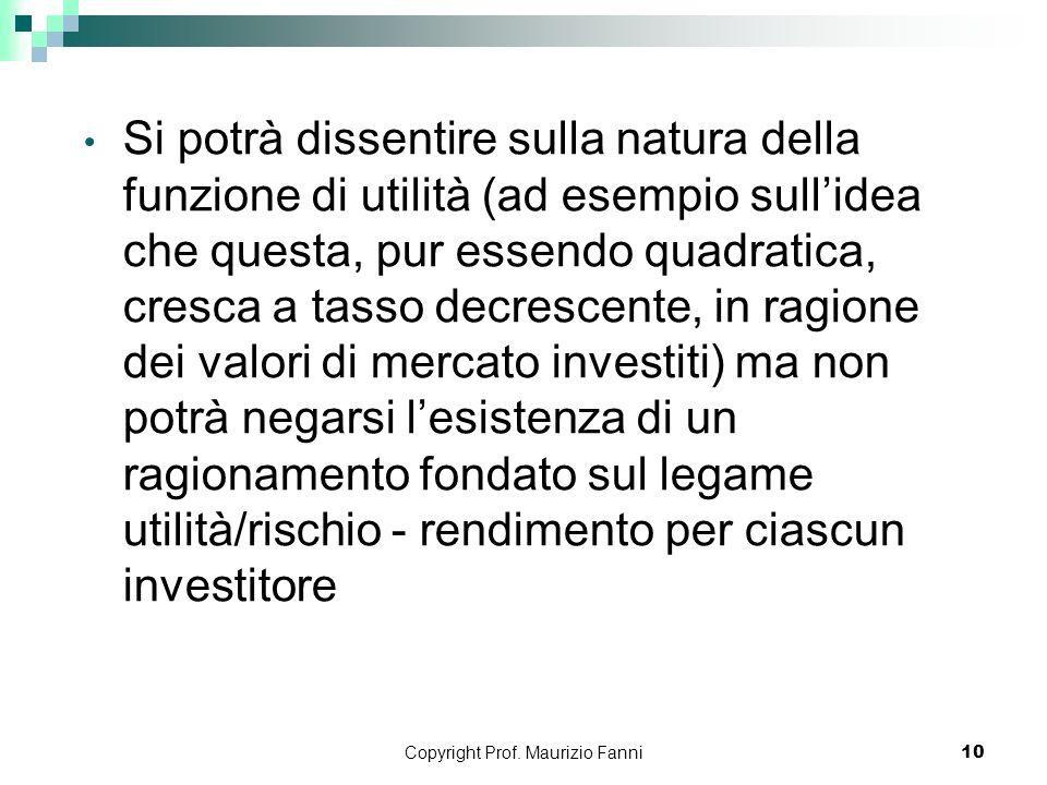 Copyright Prof. Maurizio Fanni10 Si potrà dissentire sulla natura della funzione di utilità (ad esempio sullidea che questa, pur essendo quadratica, c