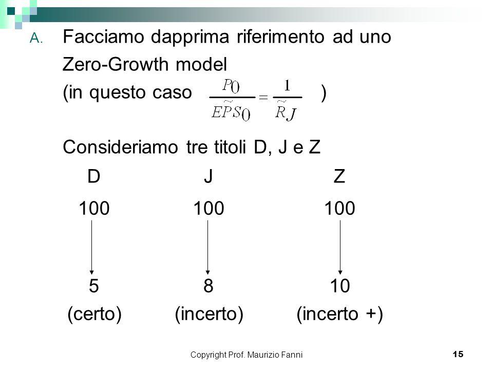Copyright Prof. Maurizio Fanni15 A. Facciamo dapprima riferimento ad uno Zero-Growth model (in questo caso ) Consideriamo tre titoli D, J e Z DJZ 100