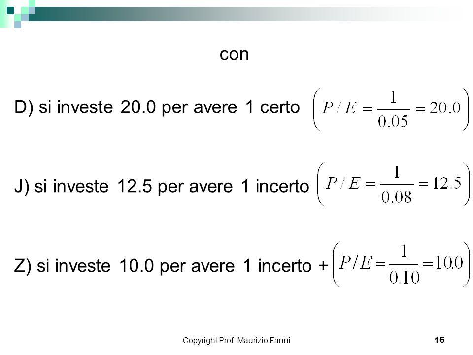 Copyright Prof. Maurizio Fanni16 con D) si investe 20.0 per avere 1 certo J) si investe 12.5 per avere 1 incerto Z) si investe 10.0 per avere 1 incert