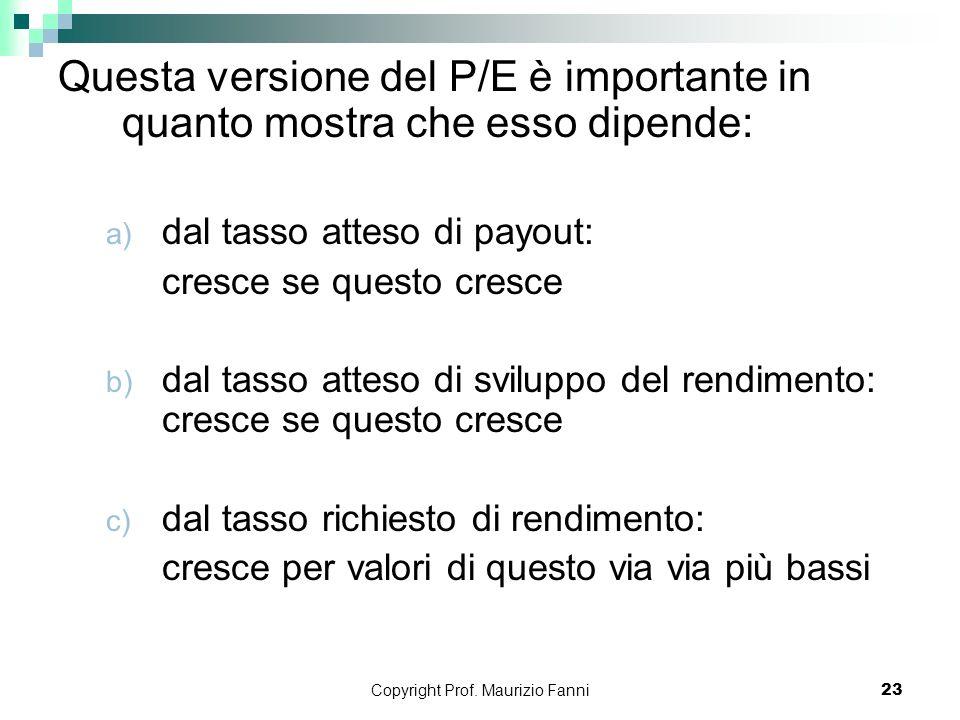 Copyright Prof. Maurizio Fanni23 Questa versione del P/E è importante in quanto mostra che esso dipende: a) dal tasso atteso di payout: cresce se ques