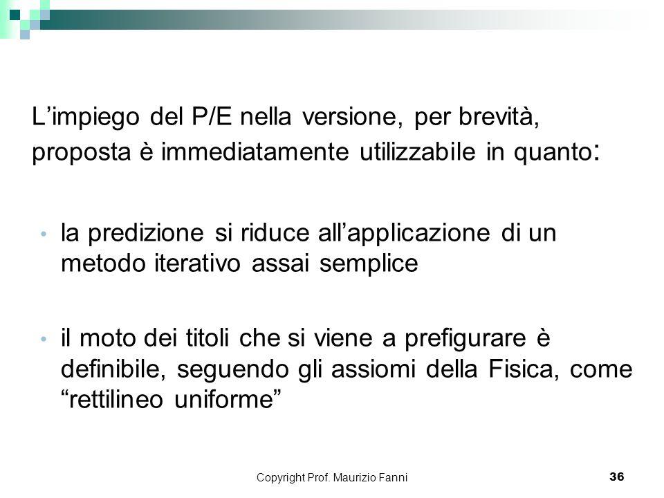 Copyright Prof. Maurizio Fanni36 Limpiego del P/E nella versione, per brevità, proposta è immediatamente utilizzabile in quanto : la predizione si rid