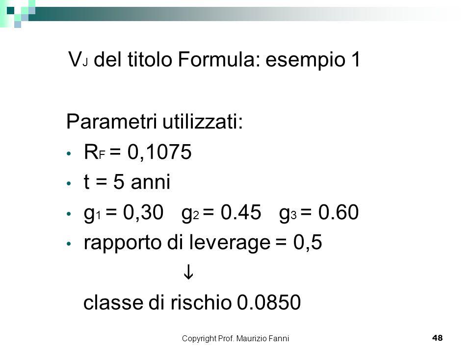 Copyright Prof. Maurizio Fanni48 V J del titolo Formula: esempio 1 Parametri utilizzati: R F = 0,1075 t = 5 anni g 1 = 0,30 g 2 = 0.45 g 3 = 0.60 rapp