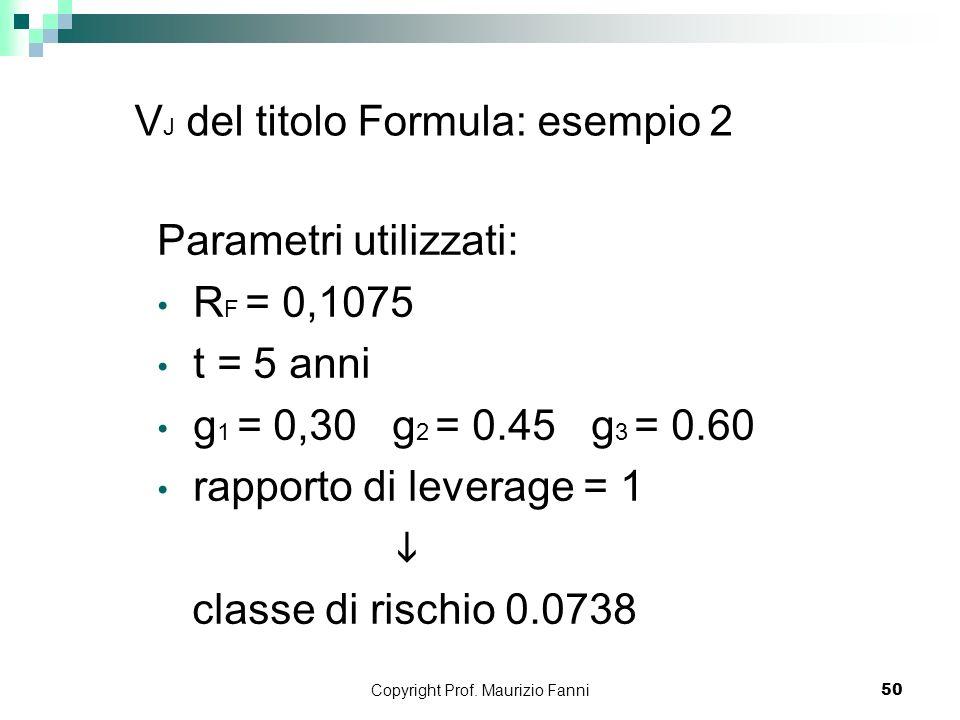Copyright Prof. Maurizio Fanni50 V J del titolo Formula: esempio 2 Parametri utilizzati: R F = 0,1075 t = 5 anni g 1 = 0,30 g 2 = 0.45 g 3 = 0.60 rapp