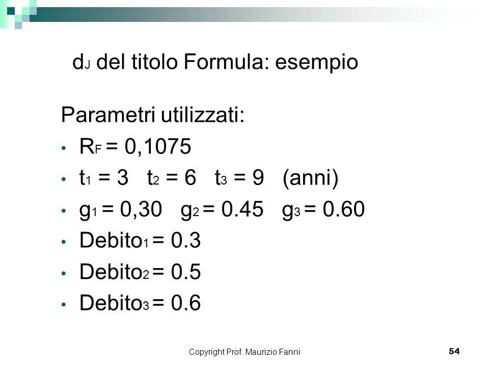Copyright Prof. Maurizio Fanni54 d J del titolo Formula: esempio Parametri utilizzati: R F = 0,1075 t 1 = 3 t 2 = 6 t 3 = 9 (anni) g 1 = 0,30 g 2 = 0.