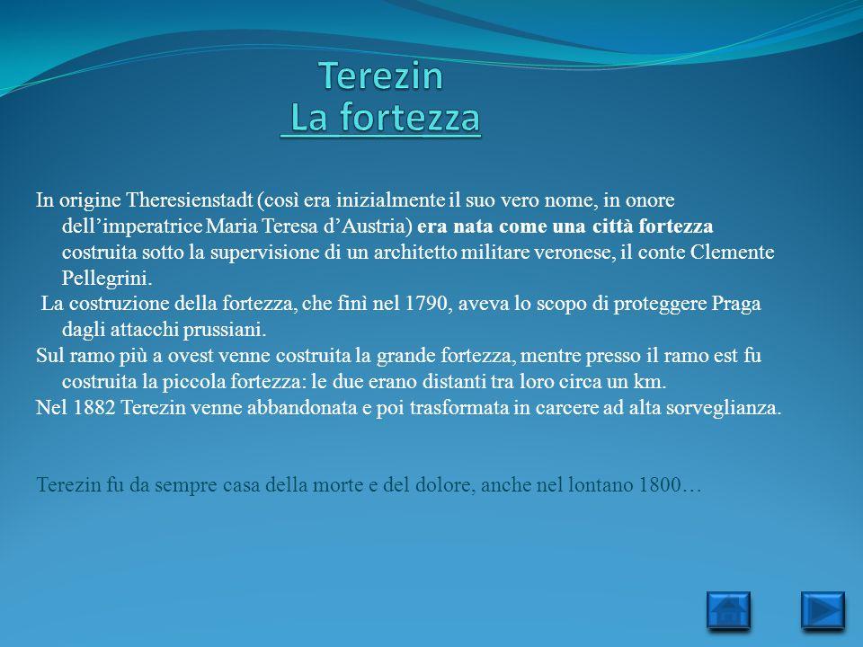 In origine Theresienstadt (così era inizialmente il suo vero nome, in onore dellimperatrice Maria Teresa dAustria) era nata come una città fortezza co