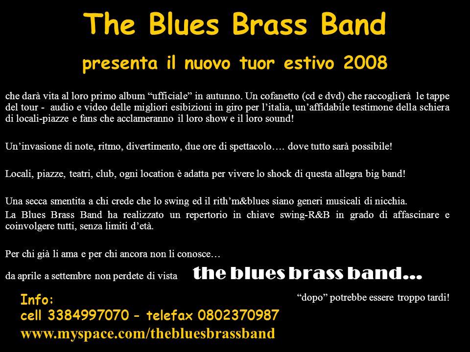 Definire The Blues Brass Band, semplice gruppo musicale è abbastanza riduttivo, la formazione propone 9 o 13 elementi (nove per i locali e tredici per le piazze) in uneruzione di note e sound, in grado di colpire il pubblico e affascinarlo con il loro repertorio.