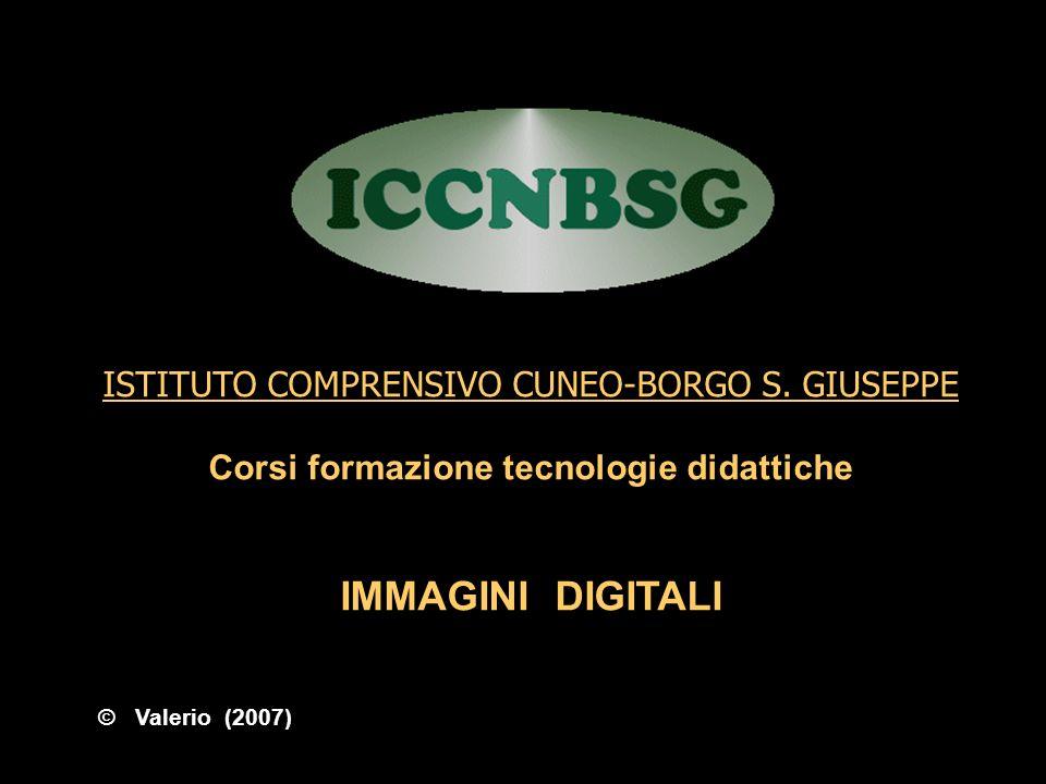 ISTITUTO COMPRENSIVO CUNEO-BORGO S. GIUSEPPE Corsi formazione tecnologie didattiche IMMAGINI DIGITALI © Valerio (2007)