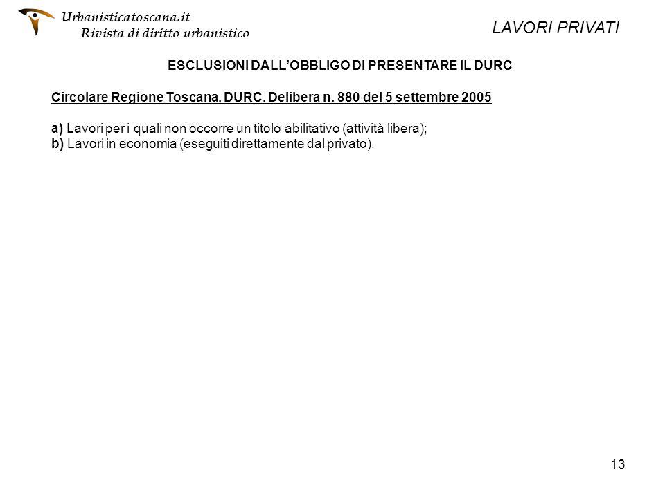 13 ESCLUSIONI DALLOBBLIGO DI PRESENTARE IL DURC Circolare Regione Toscana, DURC. Delibera n. 880 del 5 settembre 2005 a) Lavori per i quali non occorr