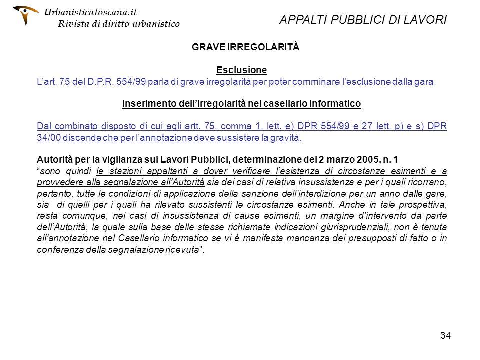 34 GRAVE IRREGOLARITÀ Esclusione Lart. 75 del D.P.R. 554/99 parla di grave irregolarità per poter comminare lesclusione dalla gara. Inserimento dellir