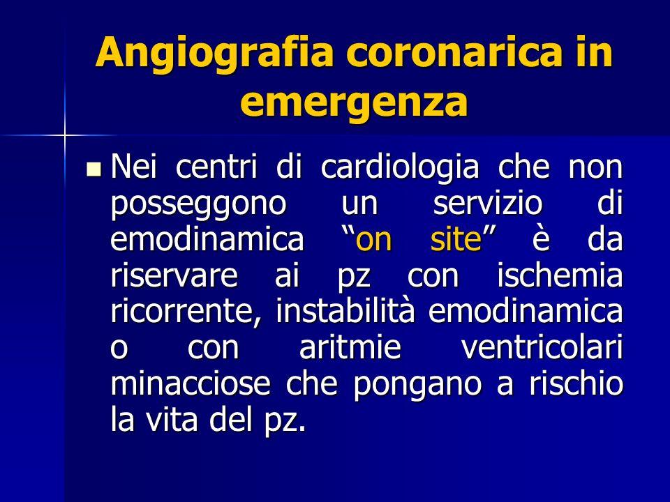 Angiografia coronarica in emergenza Nei centri di cardiologia che non posseggono un servizio di emodinamica on site è da riservare ai pz con ischemia