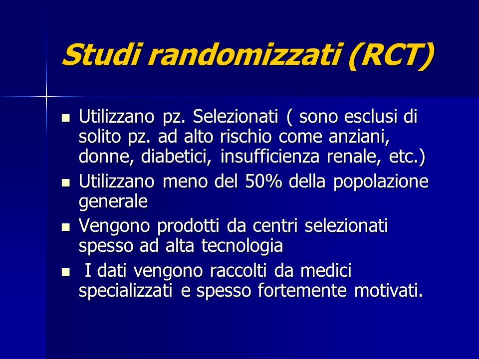Studi randomizzati (RCT) Utilizzano pz. Selezionati ( sono esclusi di solito pz. ad alto rischio come anziani, donne, diabetici, insufficienza renale,