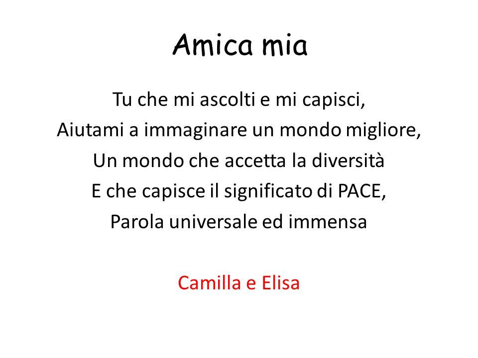 Amica mia Tu che mi ascolti e mi capisci, Aiutami a immaginare un mondo migliore, Un mondo che accetta la diversità E che capisce il significato di PACE, Parola universale ed immensa Camilla e Elisa