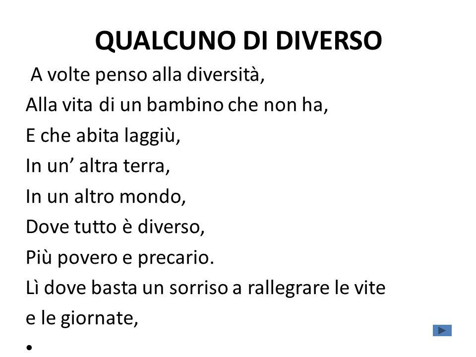 QUALCUNO DI DIVERSO A volte penso alla diversità, Alla vita di un bambino che non ha, E che abita laggiù, In un altra terra, In un altro mondo, Dove tutto è diverso, Più povero e precario.