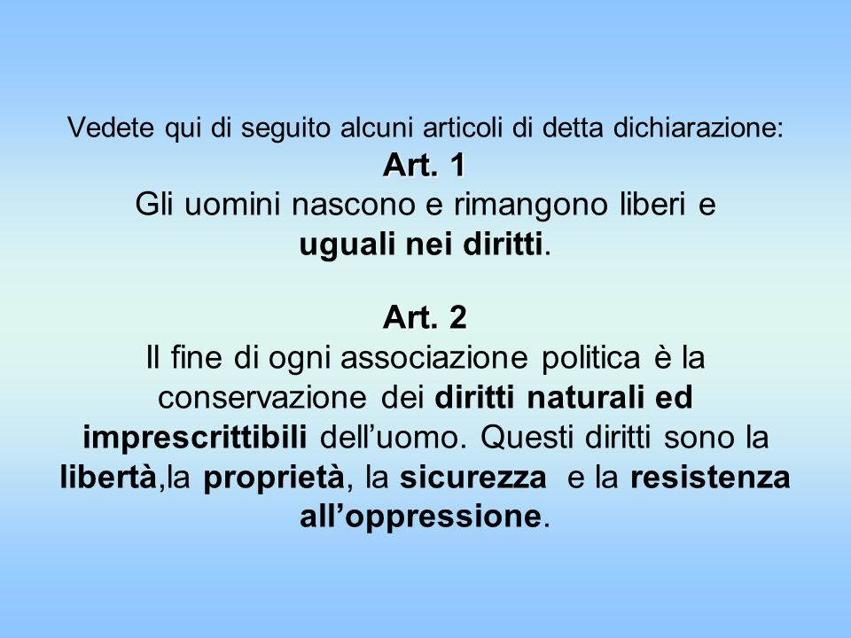 Art. 1 Art. 2 Vedete qui di seguito alcuni articoli di detta dichiarazione: Art. 1 Gli uomini nascono e rimangono liberi e uguali nei diritti. Art. 2