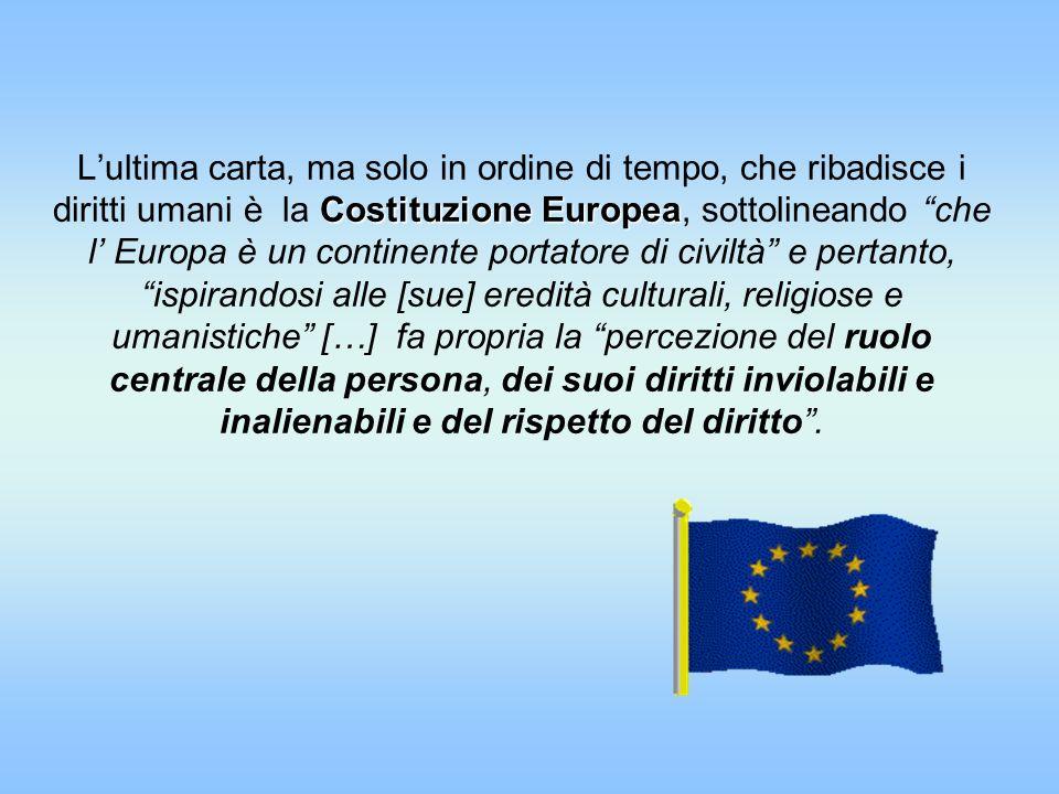 Costituzione Europea Lultima carta, ma solo in ordine di tempo, che ribadisce i diritti umani è la Costituzione Europea, sottolineando che l Europa è