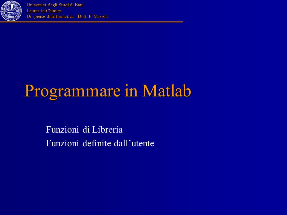 Università degli Studi di Bari Laurea in Chimica Di spense di Informatica - Dott. F. Mavelli Programmare in Matlab Funzioni di Libreria Funzioni defin
