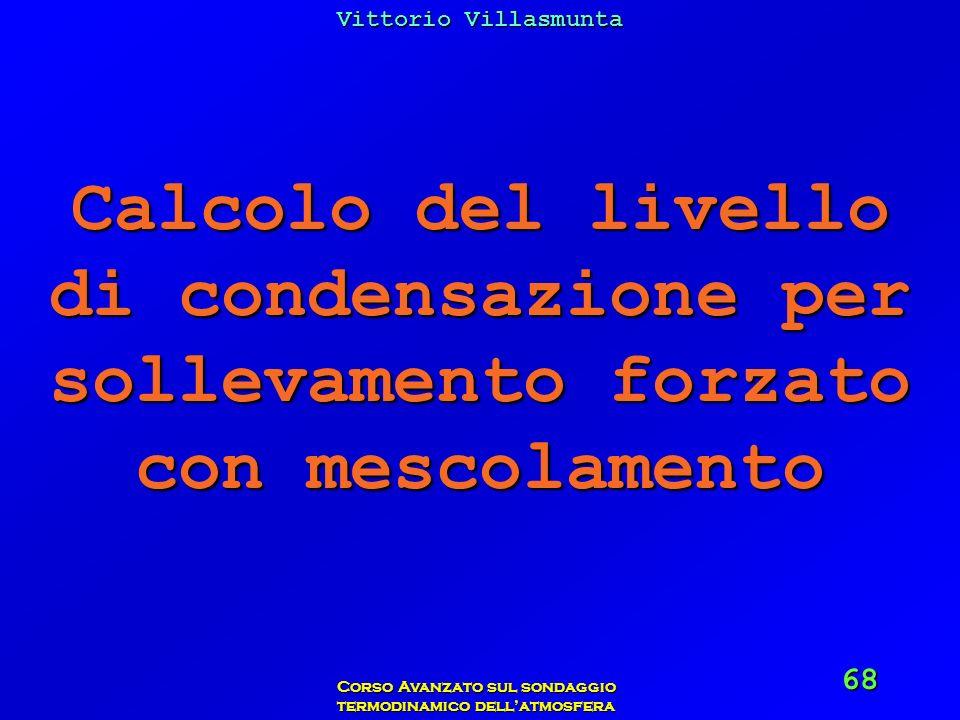 Vittorio Villasmunta Corso Avanzato sul sondaggio termodinamico dellatmosfera 68 Calcolo del livello di condensazione per sollevamento forzato con mes