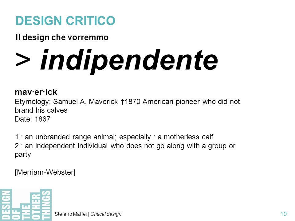 Stefano Maffei | Critical design 10 > indipendente mav·er·ick Etymology: Samuel A. Maverick 1870 American pioneer who did not brand his calves Date: 1